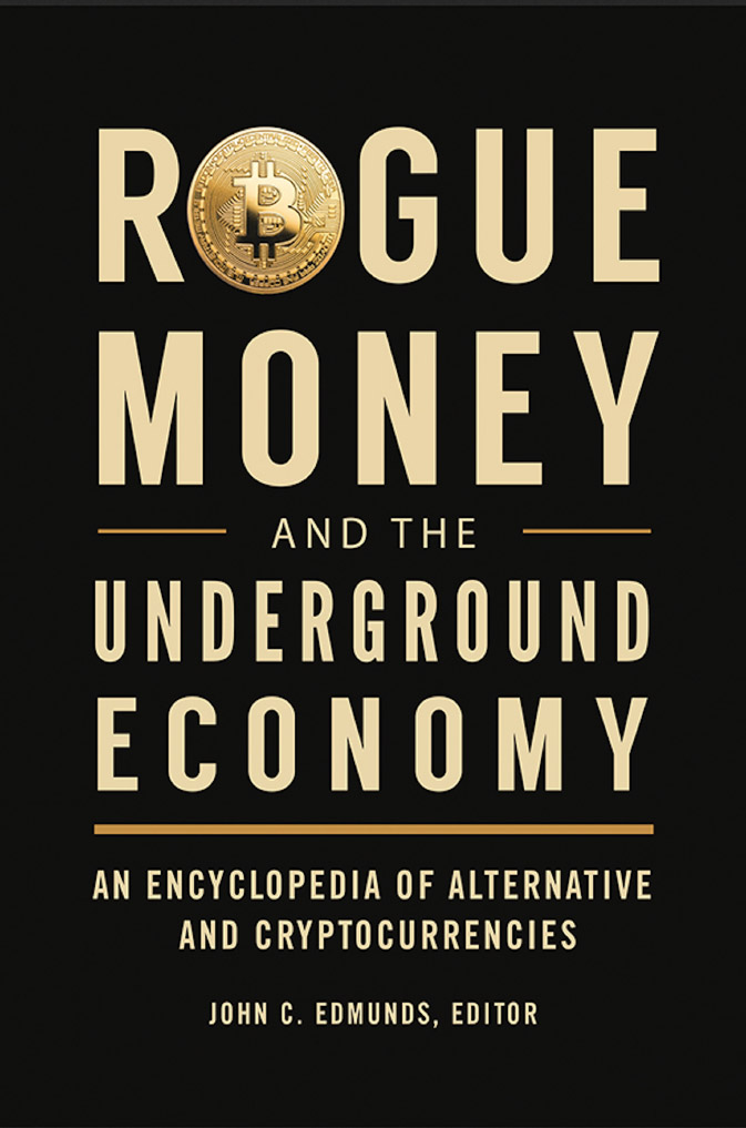 Rogue money and the underground economy : an encyclopedia of alternative and cryptocurrencies